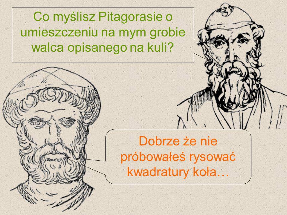 Co myślisz Pitagorasie o umieszczeniu na mym grobie walca opisanego na kuli? Dobrze że nie próbowałeś rysować kwadratury koła…