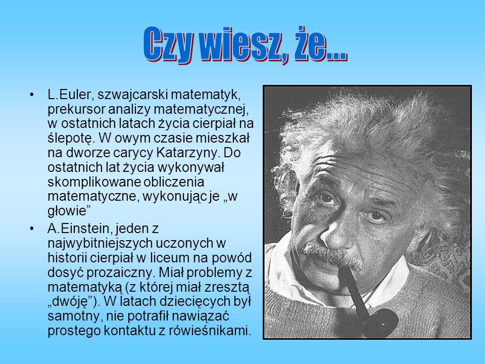 L.Euler, szwajcarski matematyk, prekursor analizy matematycznej, w ostatnich latach życia cierpiał na ślepotę. W owym czasie mieszkał na dworze carycy