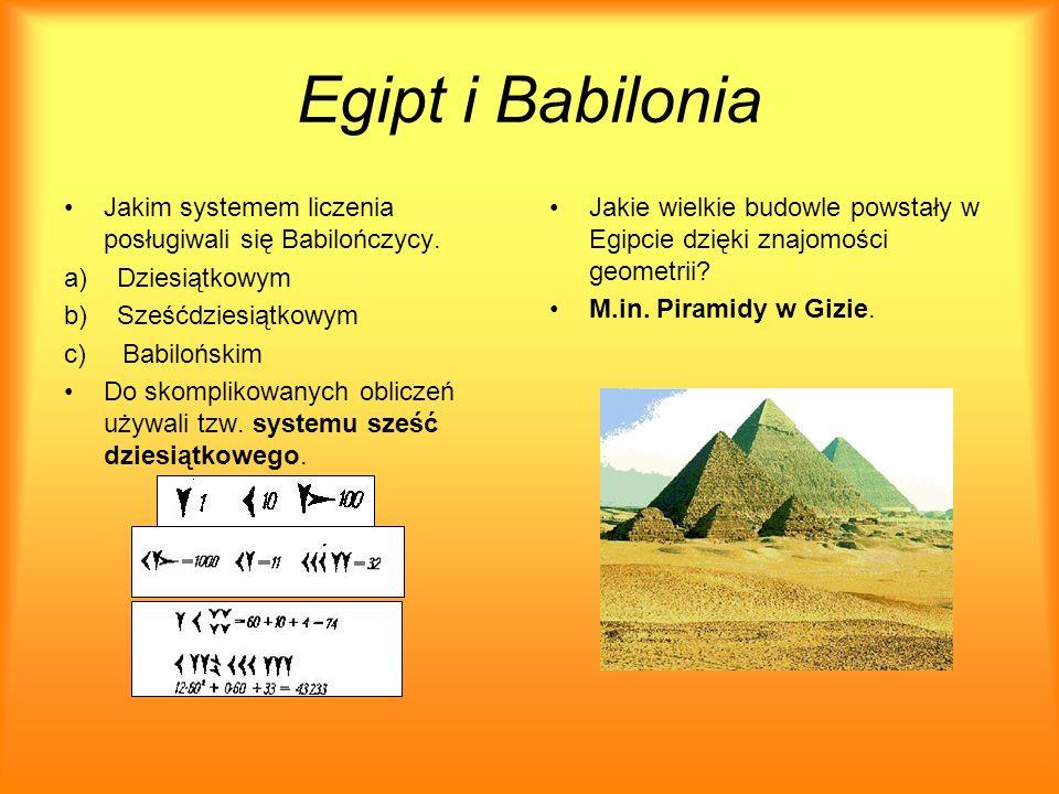 Egipt i Babilonia Jakim systemem liczenia posługiwali się Babilończycy. a) Dziesiątkowym b) Sześćdziesiątkowym c) Babilońskim Do skomplikowanych oblic