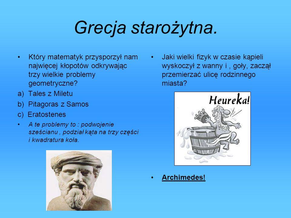 Grecja starożytna. Który matematyk przysporzył nam najwięcej kłopotów odkrywając trzy wielkie problemy geometryczne? a) Tales z Miletu b) Pitagoras z