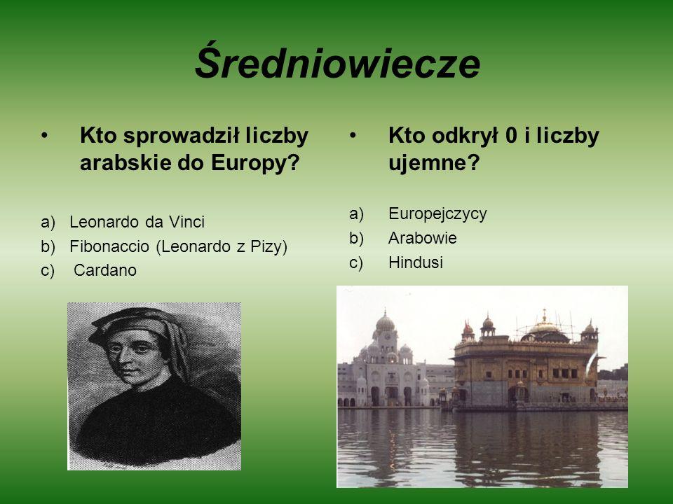 Średniowiecze Kto sprowadził liczby arabskie do Europy? a) Leonardo da Vinci b) Fibonaccio (Leonardo z Pizy) c) Cardano Kto odkrył 0 i liczby ujemne?