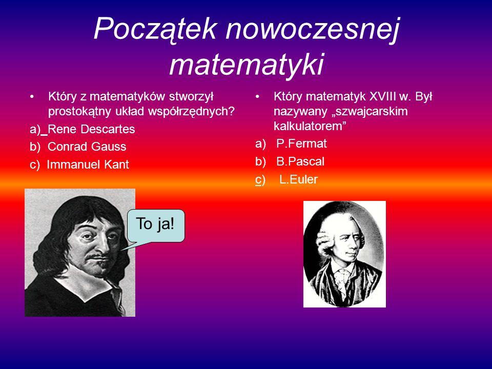 Początek nowoczesnej matematyki Który z matematyków stworzył prostokątny układ współrzędnych? a) Rene Descartes b) Conrad Gauss c) Immanuel Kant Który