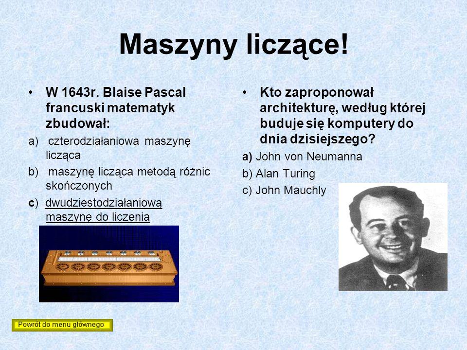 Maszyny liczące! W 1643r. Blaise Pascal francuski matematyk zbudował: a) czterodziałaniowa maszynę licząca b) maszynę licząca metodą różnic skończonyc