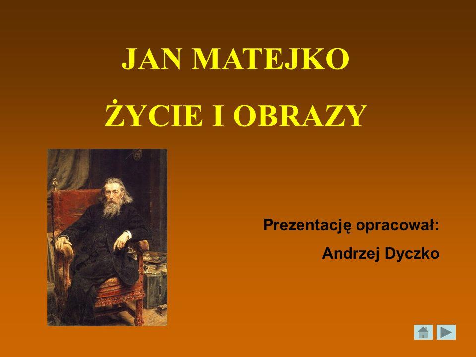 JAN MATEJKO ŻYCIE I OBRAZY Prezentację opracował: Andrzej Dyczko