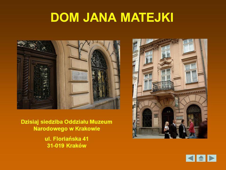 DOM JANA MATEJKI Dzisiaj siedziba Oddziału Muzeum Narodowego w Krakowie ul. Floriańska 41 31-019 Kraków