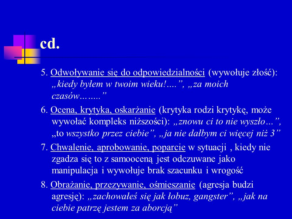 cd. 5. Odwoływanie się do odpowiedzialności (wywołuje złość): kiedy byłem w twoim wieku!…., za moich czasów…….. 6. Ocena, krytyka, oskarżanie (krytyka