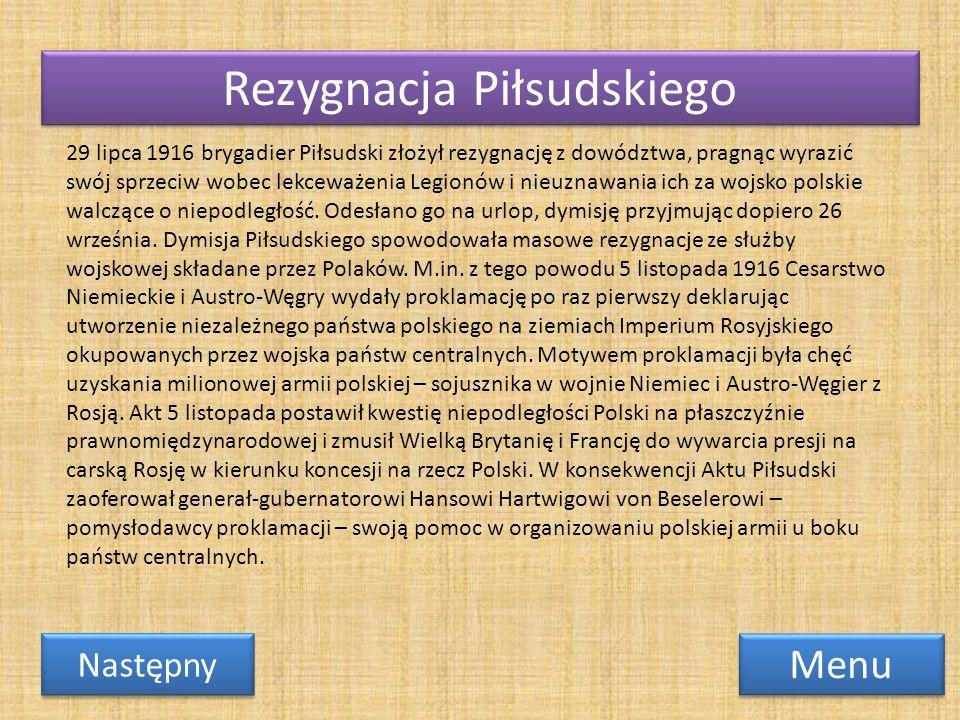 Rezygnacja Piłsudskiego Menu Następny 29 lipca 1916 brygadier Piłsudski złożył rezygnację z dowództwa, pragnąc wyrazić swój sprzeciw wobec lekceważeni