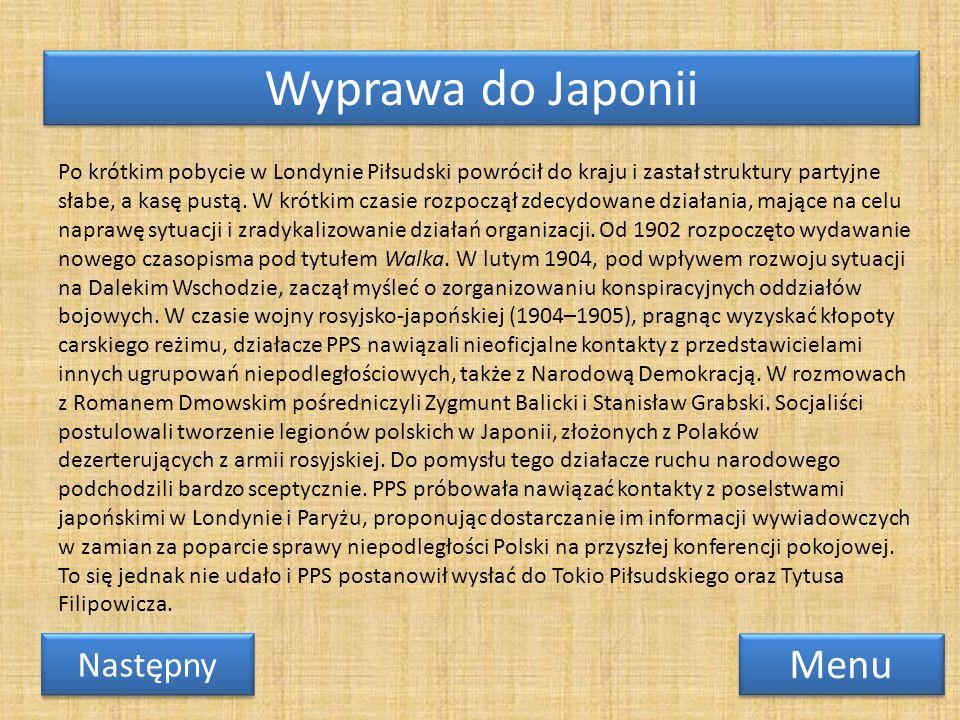 Wyprawa do Japonii Menu Następny Po krótkim pobycie w Londynie Piłsudski powrócił do kraju i zastał struktury partyjne słabe, a kasę pustą. W krótkim