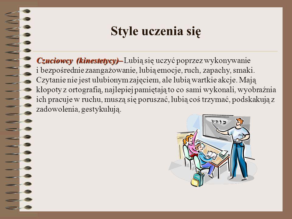 Style uczenia się Czuciowcy(kinestetycy)– Czuciowcy (kinestetycy)– Lubią się uczyć poprzez wykonywanie i bezpośrednie zaangażowanie, lubią emocje, ruc