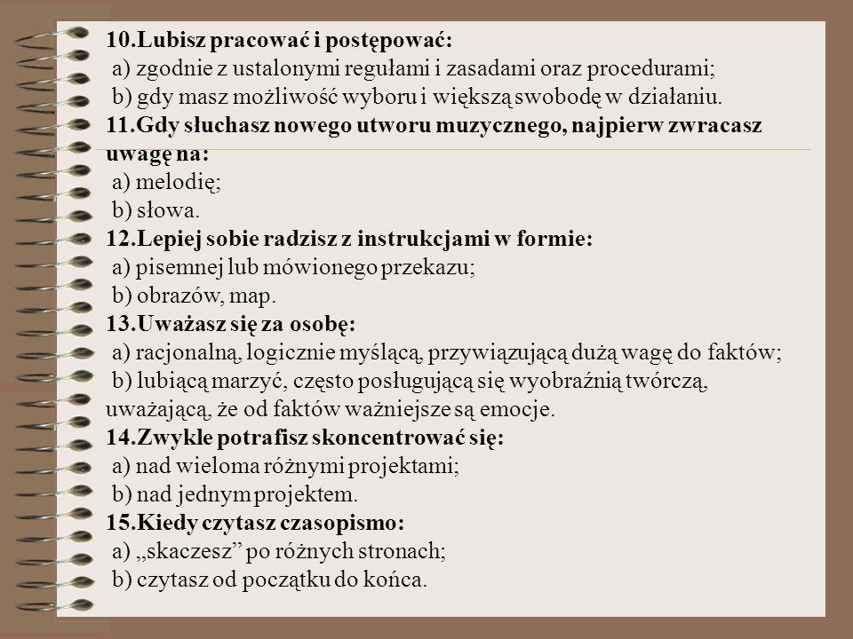 10.Lubisz pracować i postępować: a) zgodnie z ustalonymi regułami i zasadami oraz procedurami; b) gdy masz możliwość wyboru i większą swobodę w działa