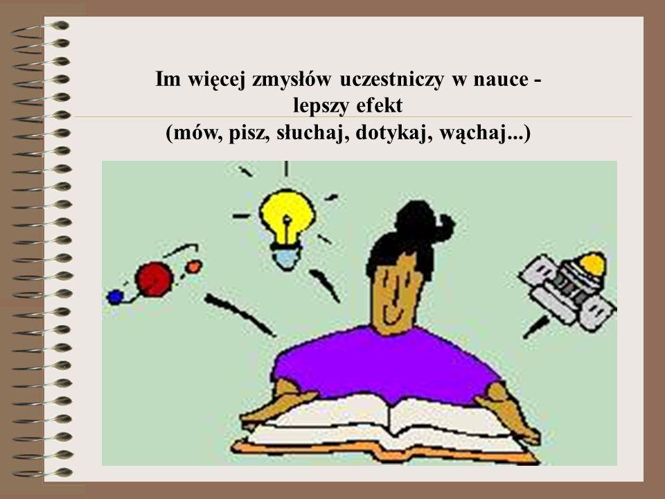 Im więcej zmysłów uczestniczy w nauce - lepszy efekt (mów, pisz, słuchaj, dotykaj, wąchaj...)