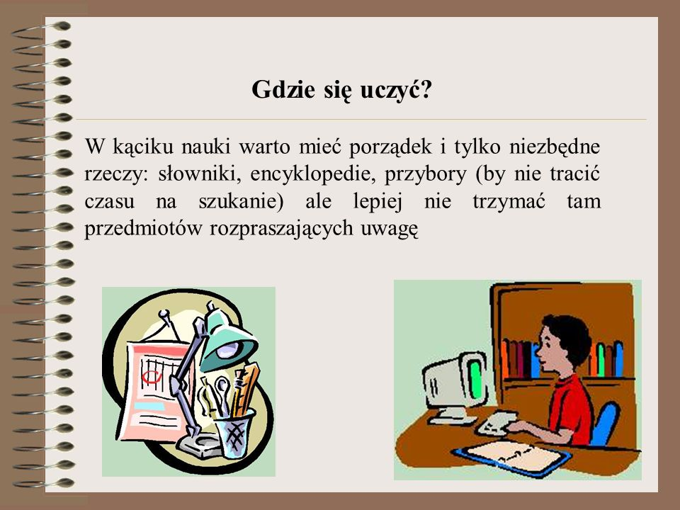 Gdzie się uczyć? W kąciku nauki warto mieć porządek i tylko niezbędne rzeczy: słowniki, encyklopedie, przybory (by nie tracić czasu na szukanie) ale l