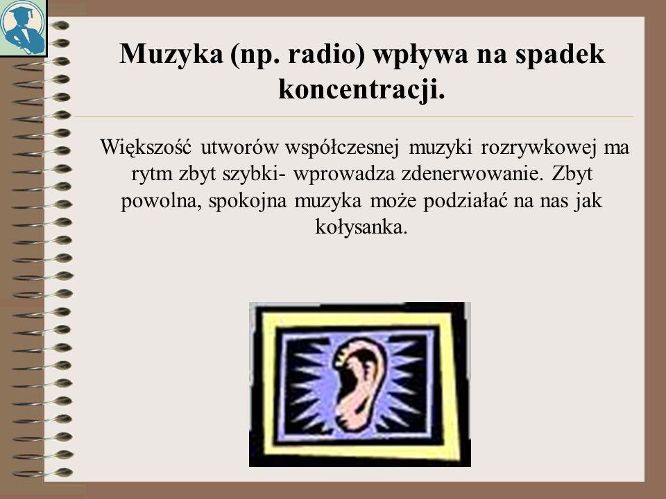 Muzyka (np. radio) wpływa na spadek koncentracji. Większość utworów współczesnej muzyki rozrywkowej ma rytm zbyt szybki- wprowadza zdenerwowanie. Zbyt
