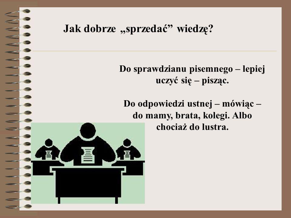 Jak dobrze sprzedać wiedzę? Do sprawdzianu pisemnego – lepiej uczyć się – pisząc. Do odpowiedzi ustnej – mówiąc – do mamy, brata, kolegi. Albo chociaż