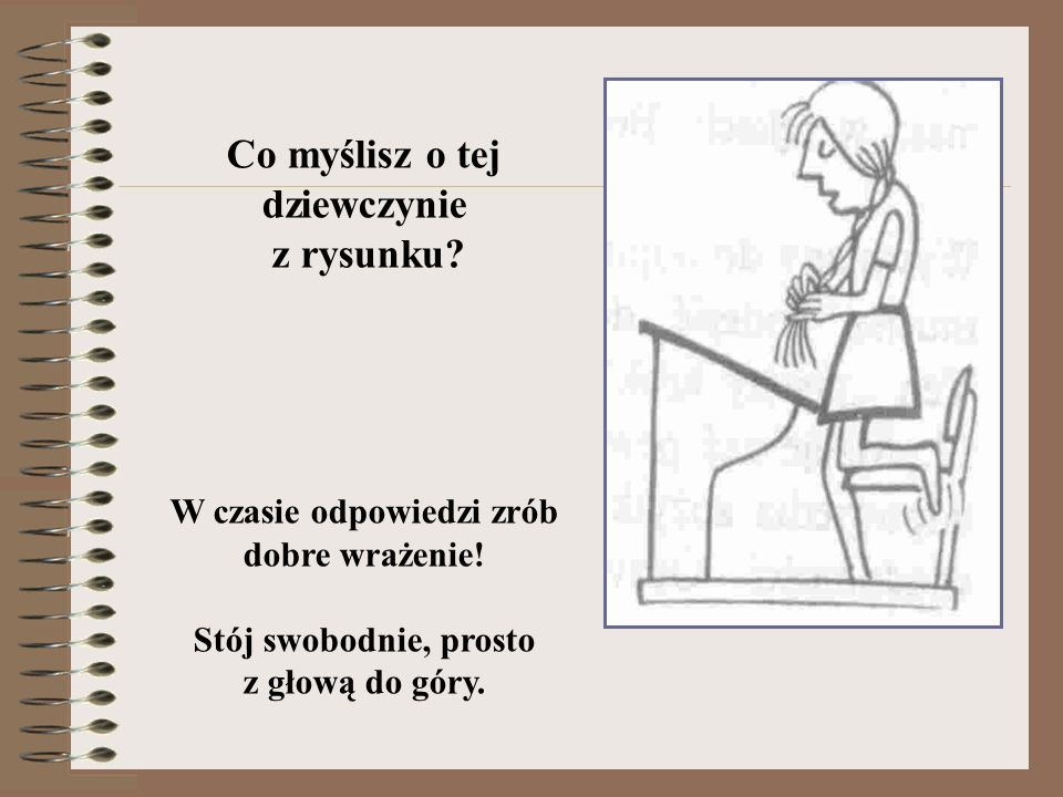 Co myślisz o tej dziewczynie z rysunku? W czasie odpowiedzi zrób dobre wrażenie! Stój swobodnie, prosto z głową do góry.