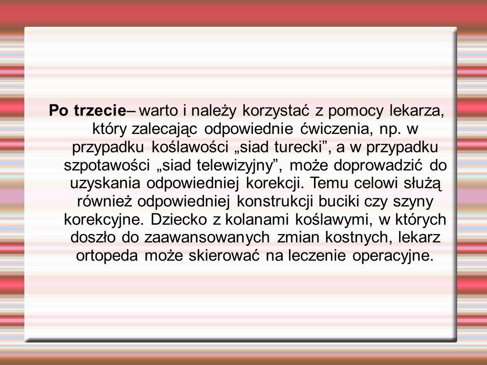 Po trzecie– warto i należy korzystać z pomocy lekarza, który zalecając odpowiednie ćwiczenia, np. w przypadku koślawości siad turecki, a w przypadku s