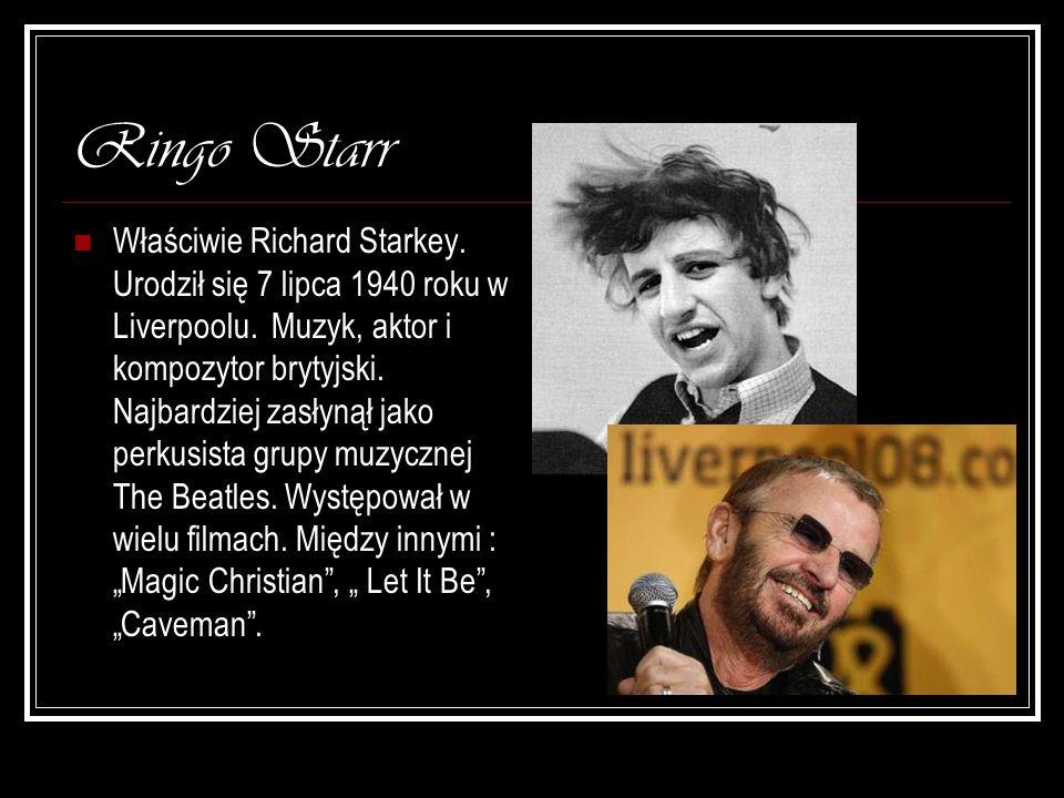 Ringo Starr Właściwie Richard Starkey. Urodził się 7 lipca 1940 roku w Liverpoolu. Muzyk, aktor i kompozytor brytyjski. Najbardziej zasłynął jako perk