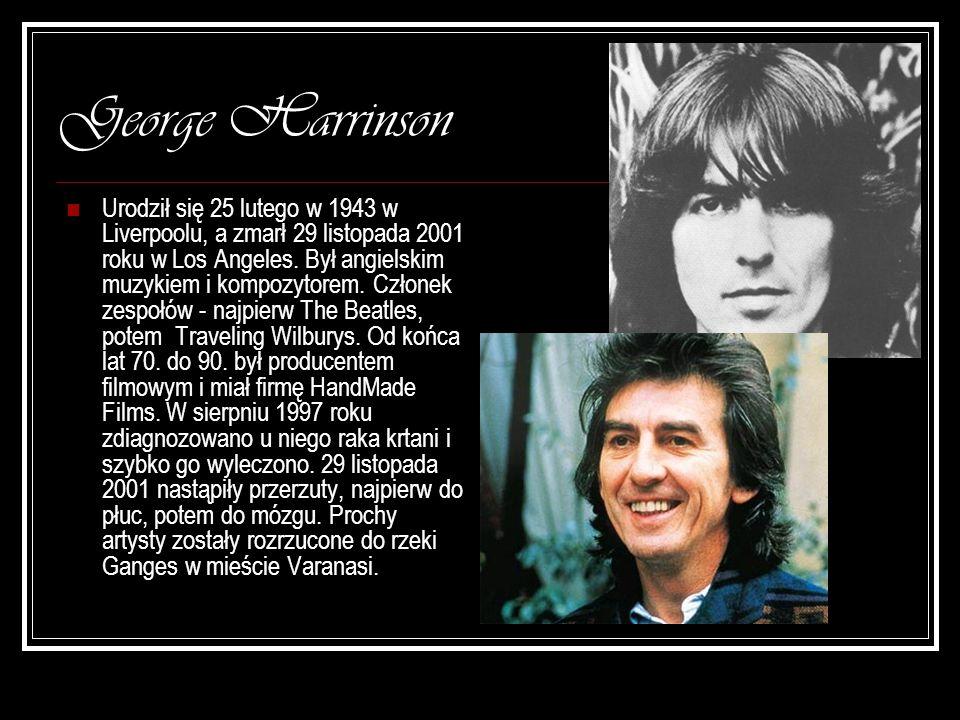 George Harrinson Urodził się 25 lutego w 1943 w Liverpoolu, a zmarł 29 listopada 2001 roku w Los Angeles. Był angielskim muzykiem i kompozytorem. Czło