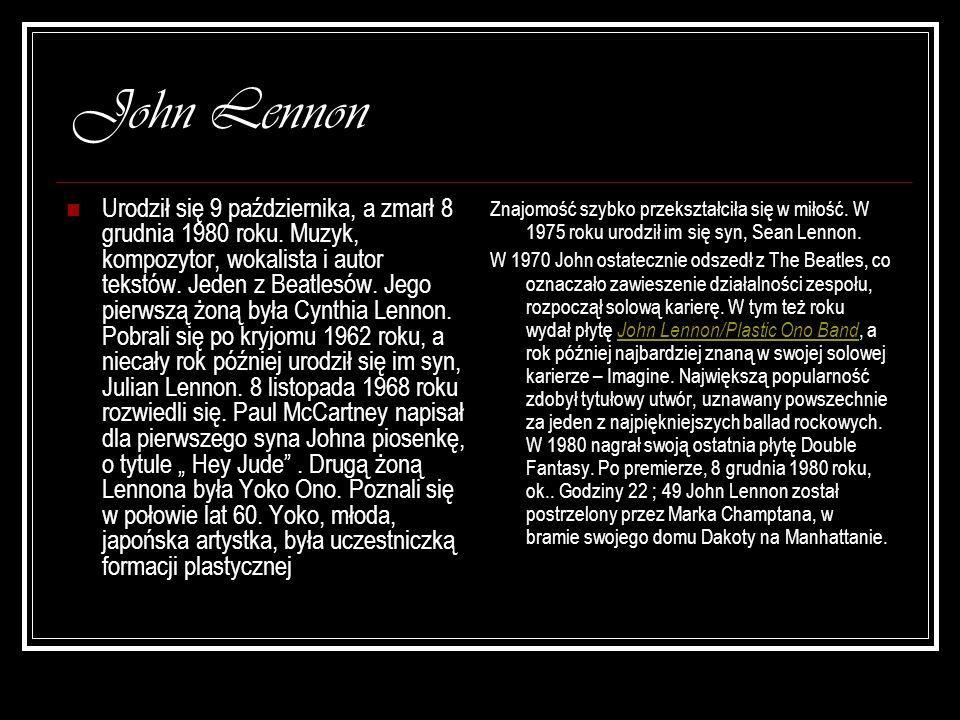 John Lennon Urodził się 9 października, a zmarł 8 grudnia 1980 roku. Muzyk, kompozytor, wokalista i autor tekstów. Jeden z Beatlesów. Jego pierwszą żo