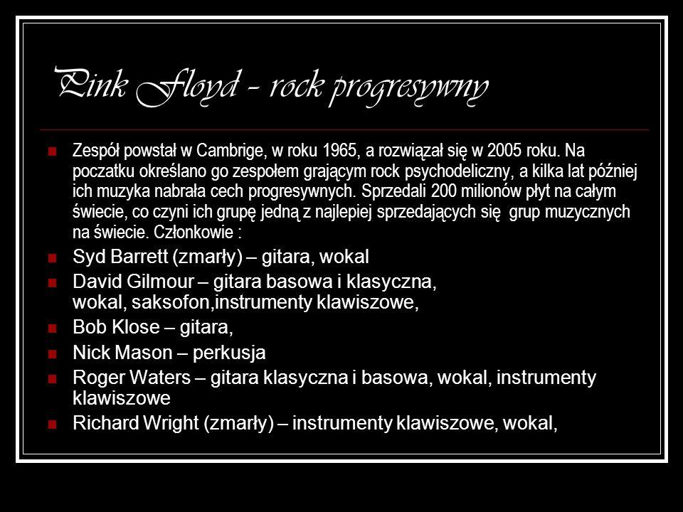 Pink Floyd – rock progresywny Zespół powstał w Cambrige, w roku 1965, a rozwiązał się w 2005 roku. Na poczatku określano go zespołem grającym rock psy