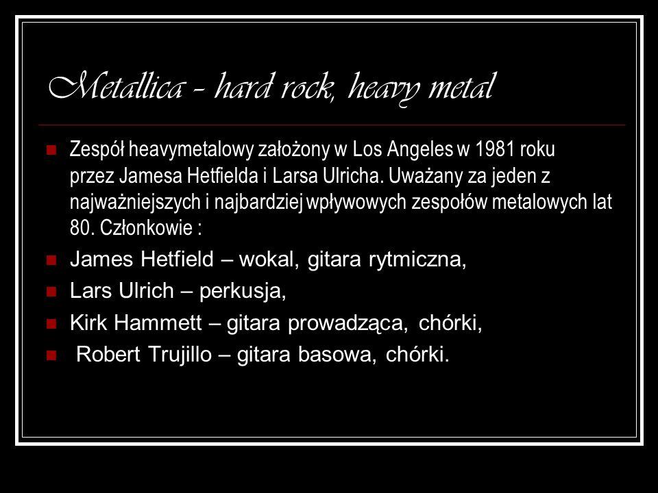 Metallica – hard rock, heavy metal Zespół heavymetalowy założony w Los Angeles w 1981 roku przez Jamesa Hetfielda i Larsa Ulricha. Uważany za jeden z