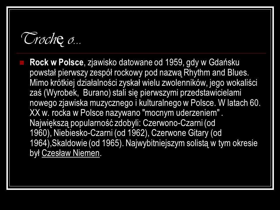Troch ę o… Rock w Polsce, zjawisko datowane od 1959, gdy w Gdańsku powstał pierwszy zespół rockowy pod nazwą Rhythm and Blues. Mimo krótkiej działalno