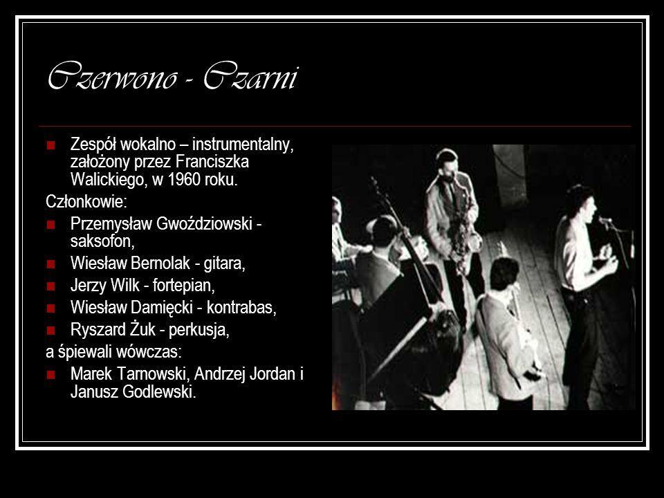 Czerwono - Czarni Zespół wokalno – instrumentalny, założony przez Franciszka Walickiego, w 1960 roku. Członkowie: Przemysław Gwoździowski - saksofon,