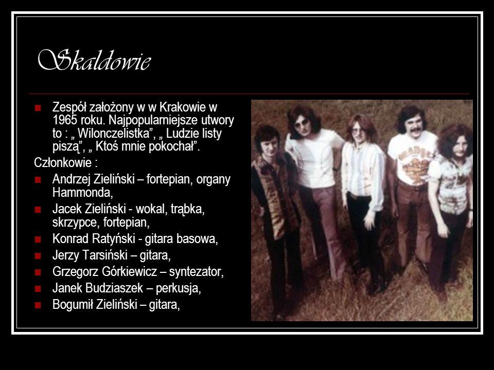 Skaldowie Zespół założony w w Krakowie w 1965 roku. Najpopularniejsze utwory to : Wilonczelistka, Ludzie listy piszą, Ktoś mnie pokochał. Członkowie :