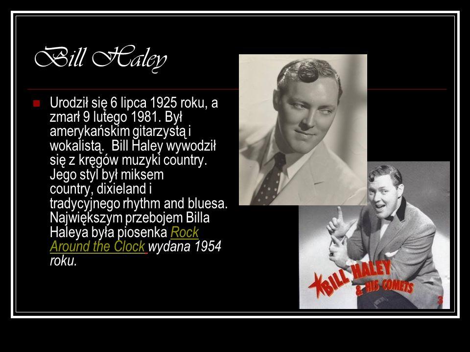 Bill Haley Urodził się 6 lipca 1925 roku, a zmarł 9 lutego 1981. Był amerykańskim gitarzystą i wokalistą. Bill Haley wywodził się z kręgów muzyki coun