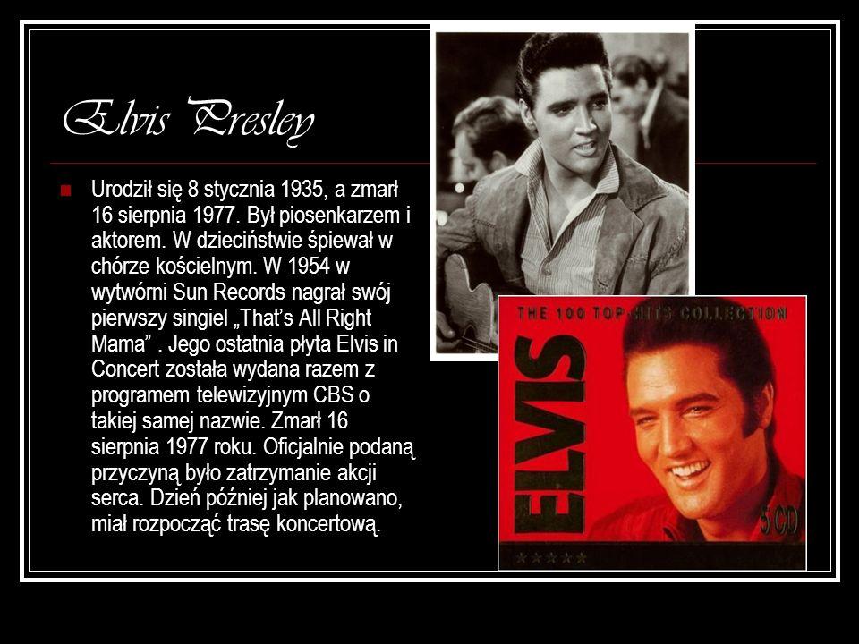 Elvis Presley Urodził się 8 stycznia 1935, a zmarł 16 sierpnia 1977. Był piosenkarzem i aktorem. W dzieciństwie śpiewał w chórze kościelnym. W 1954 w