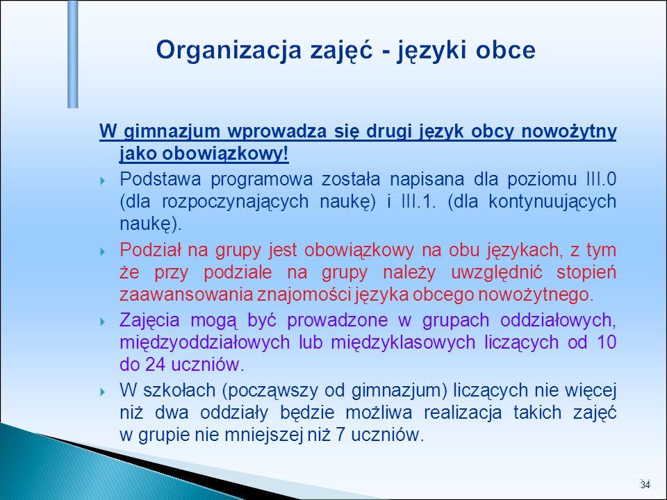 34 Organizacja zajęć - języki obce W gimnazjum wprowadza się drugi język obcy nowożytny jako obowiązkowy! Podstawa programowa została napisana dla poz