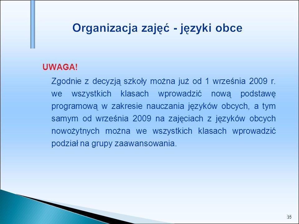 35 Organizacja zajęć - języki obce UWAGA! Zgodnie z decyzją szkoły można już od 1 września 2009 r. we wszystkich klasach wprowadzić nową podstawę prog