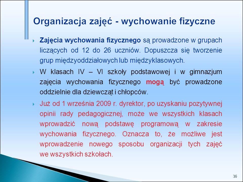 36 Organizacja zajęć - wychowanie fizyczne Zajęcia wychowania fizycznego są prowadzone w grupach liczących od 12 do 26 uczniów. Dopuszcza się tworzeni