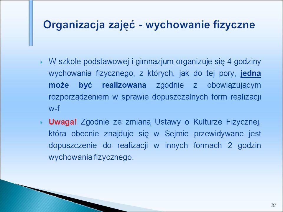37 Organizacja zajęć - wychowanie fizyczne W szkole podstawowej i gimnazjum organizuje się 4 godziny wychowania fizycznego, z których, jak do tej pory