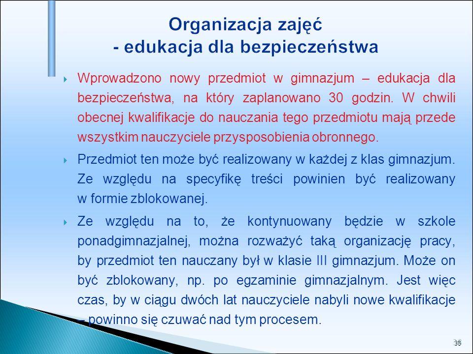 38 Organizacja zajęć - edukacja dla bezpieczeństwa Wprowadzono nowy przedmiot w gimnazjum – edukacja dla bezpieczeństwa, na który zaplanowano 30 godzi