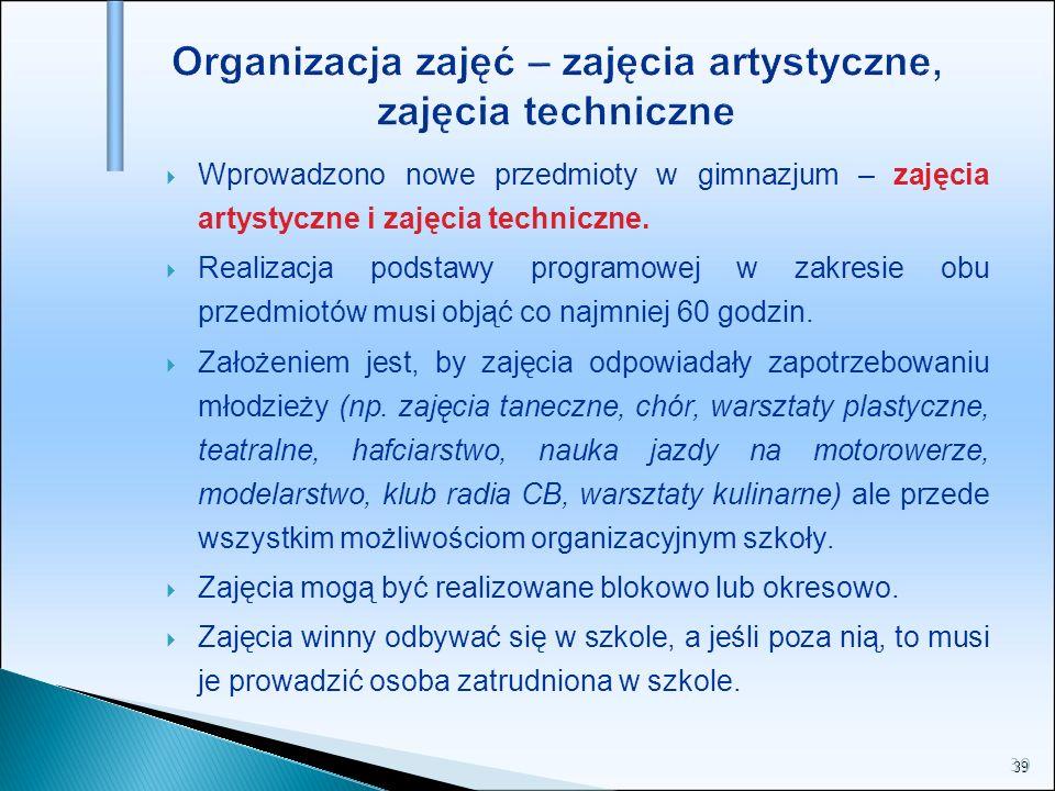 39 Organizacja zajęć – zajęcia artystyczne, zajęcia techniczne Wprowadzono nowe przedmioty w gimnazjum – zajęcia artystyczne i zajęcia techniczne. Rea