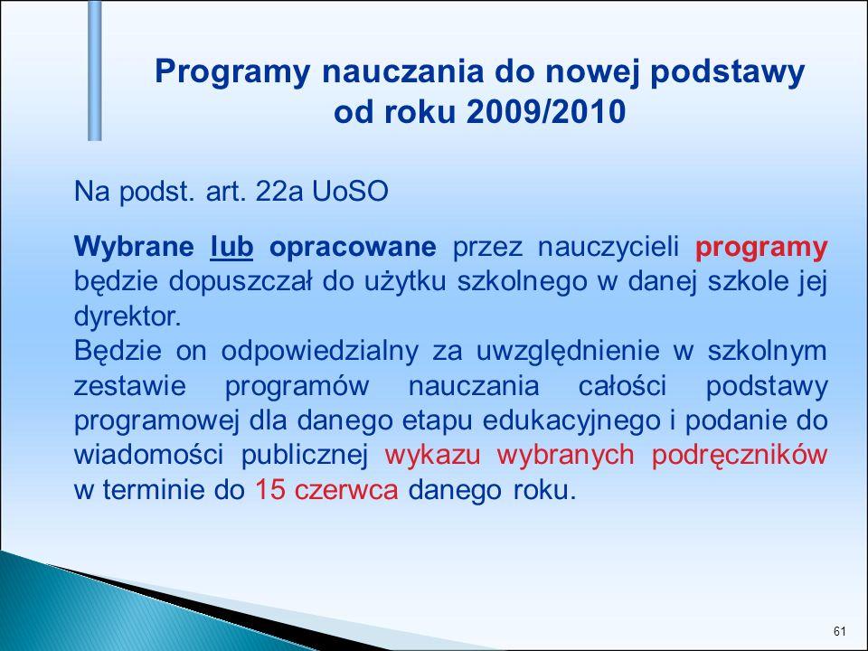 61 Programy nauczania do nowej podstawy od roku 2009/2010 Na podst. art. 22a UoSO Wybrane lub opracowane przez nauczycieli programy będzie dopuszczał