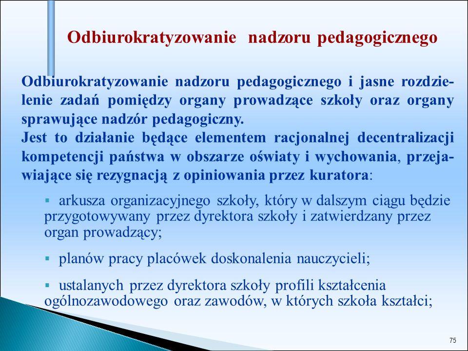 75 Odbiurokratyzowanie nadzoru pedagogicznego Odbiurokratyzowanie nadzoru pedagogicznego i jasne rozdzie- lenie zadań pomiędzy organy prowadzące szkoł