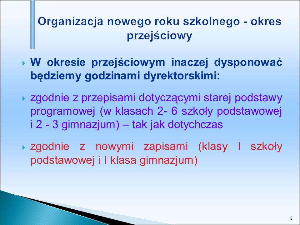 9 W okresie przejściowym inaczej dysponować będziemy godzinami dyrektorskimi: zgodnie z przepisami dotyczącymi starej podstawy programowej (w klasach