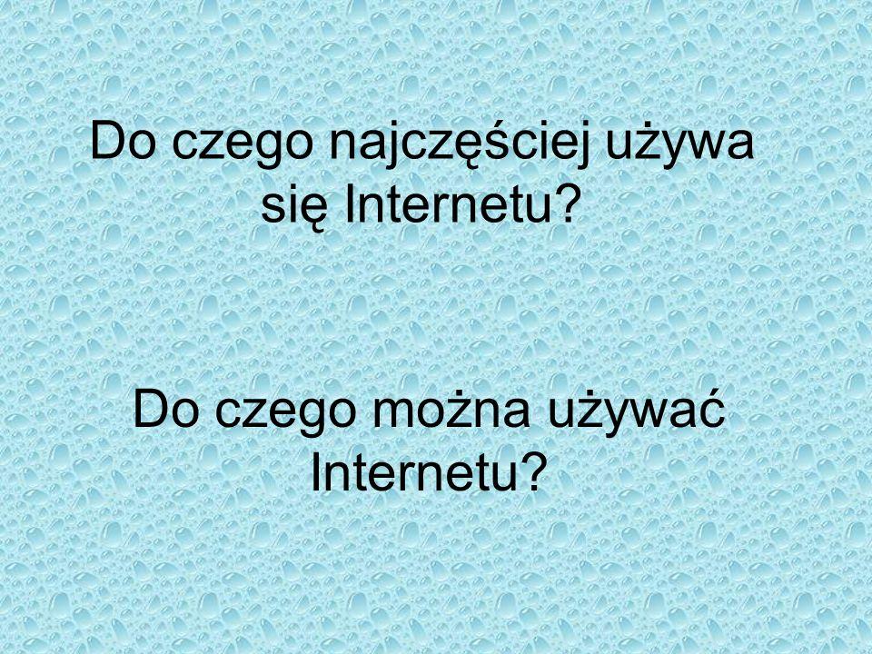 Do czego najczęściej używa się Internetu? Do czego można używać Internetu?