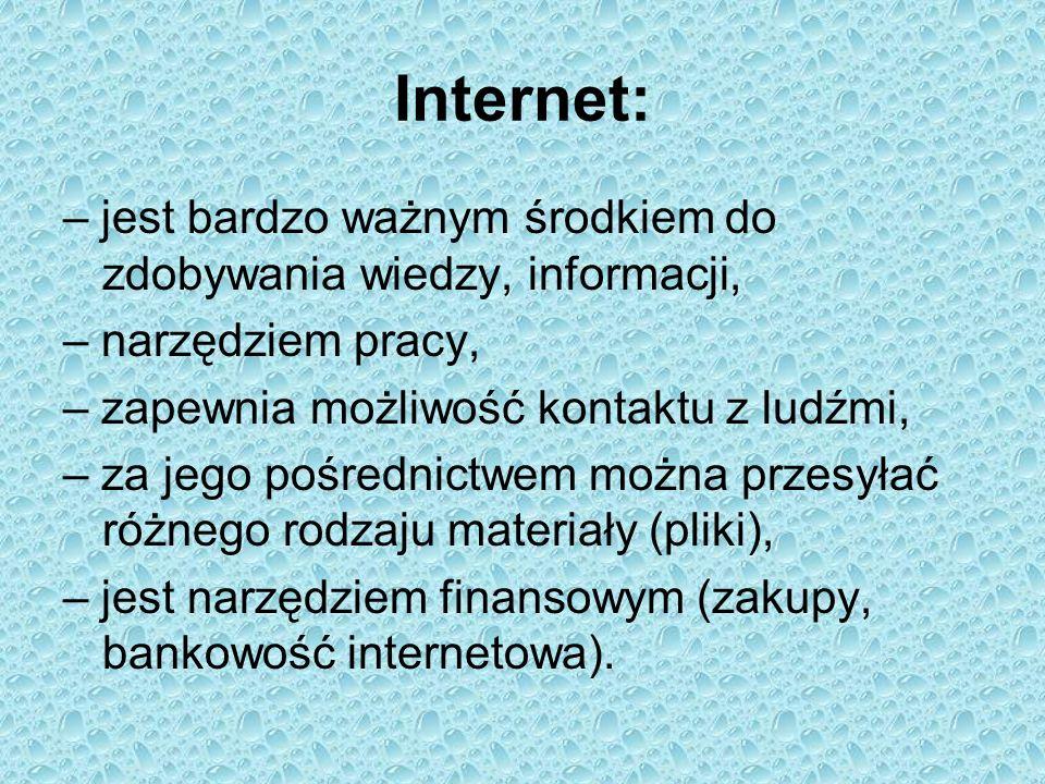 Internet: – jest bardzo ważnym środkiem do zdobywania wiedzy, informacji, – narzędziem pracy, – zapewnia możliwość kontaktu z ludźmi, – za jego pośred