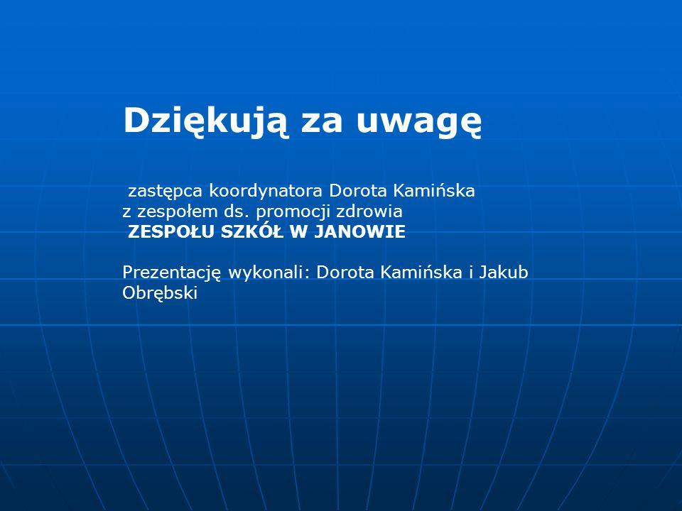 Dziękują za uwagę zastępca koordynatora Dorota Kamińska z zespołem ds. promocji zdrowia ZESPOŁU SZKÓŁ W JANOWIE Prezentację wykonali: Dorota Kamińska