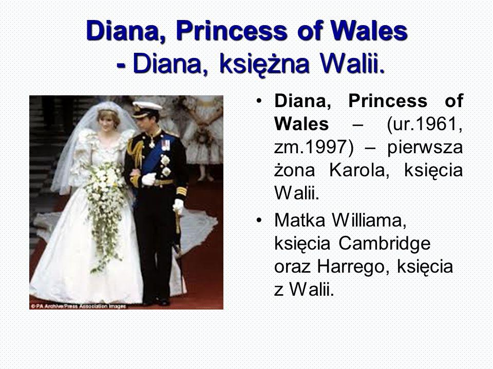 Diana, Princess of Wales - Diana, księżna Walii. Diana, Princess of Wales – (ur.1961, zm.1997) – pierwsza żona Karola, księcia Walii. Matka Williama,