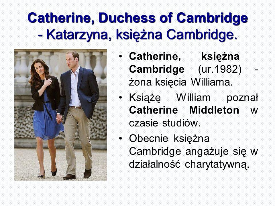 Catherine, Duchess of Cambridge - Katarzyna, księżna Cambridge. Catherine,księżna Cambridge (ur.1982) - żona księcia Williama. Książę William poznał C