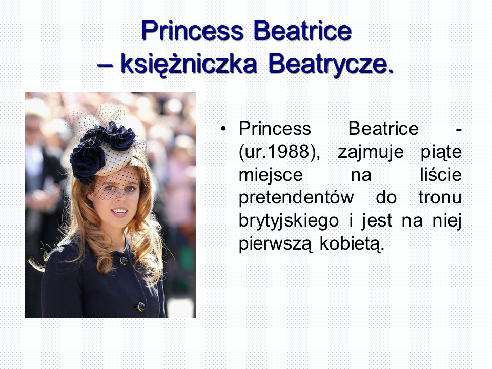 Princess Beatrice – księżniczka Beatrycze. Princess Beatrice - (ur.1988), zajmuje piąte miejsce na liście pretendentów do tronu brytyjskiego i jest na