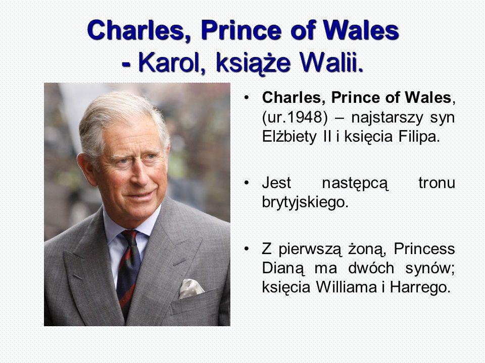 Charles, Prince of Wales - Karol, książe Walii. Charles, Prince of Wales, (ur.1948) – najstarszy syn Elżbiety II i księcia Filipa. Jest następcą tronu