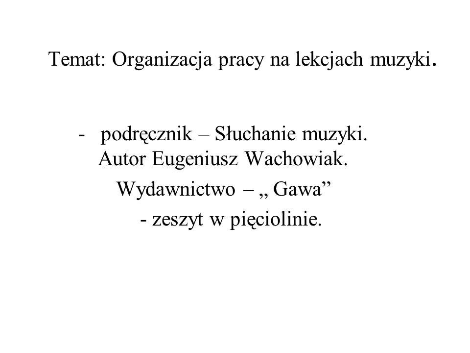 Temat: Organizacja pracy na lekcjach muzyki. - podręcznik – Słuchanie muzyki. Autor Eugeniusz Wachowiak. Wydawnictwo – Gawa - zeszyt w pięciolinie.