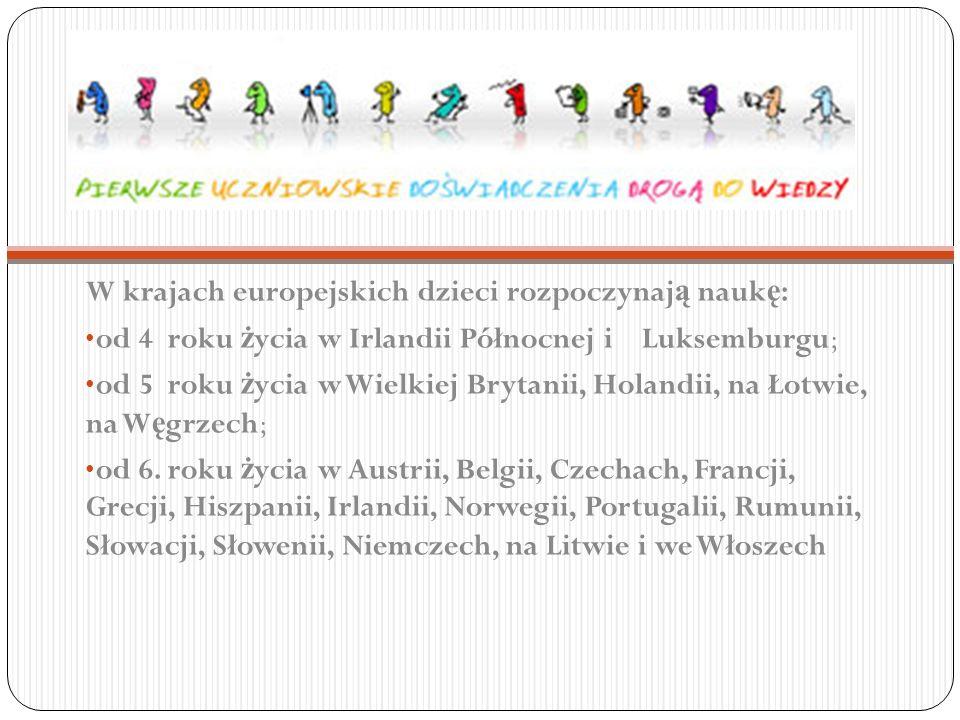 W krajach europejskich dzieci rozpoczynaj ą nauk ę : od 4 roku ż ycia w Irlandii Północnej i Luksemburgu; od 5 roku ż ycia w Wielkiej Brytanii, Holandii, na Łotwie, na W ę grzech; od 6.
