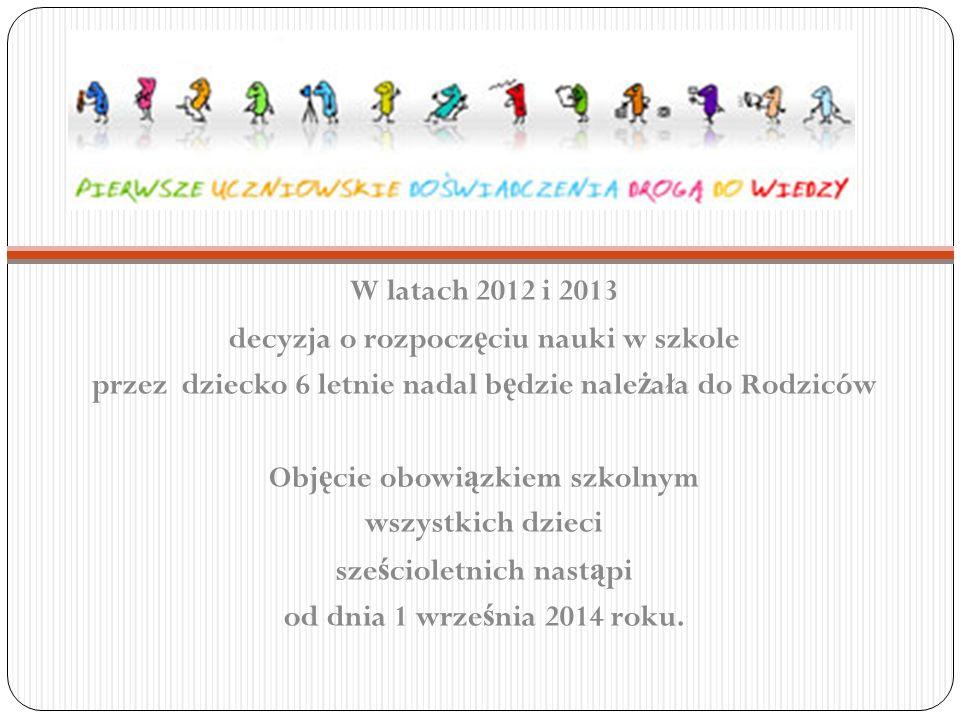 W latach 2012 i 2013 decyzja o rozpocz ę ciu nauki w szkole przez dziecko 6 letnie nadal b ę dzie nale ż ała do Rodziców Obj ę cie obowi ą zkiem szkol