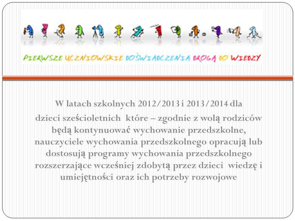 W latach szkolnych 2012/2013 i 2013/2014 dla dzieci sze ś cioletnich które – zgodnie z wol ą rodziców b ę d ą kontynuowa ć wychowanie przedszkolne, na